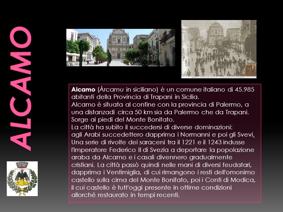 ALCAMO Alcamo (Àrcamu in siciliano) è un comune italiano di 45.985 abitanti della Provincia di Trapani in Sicilia.