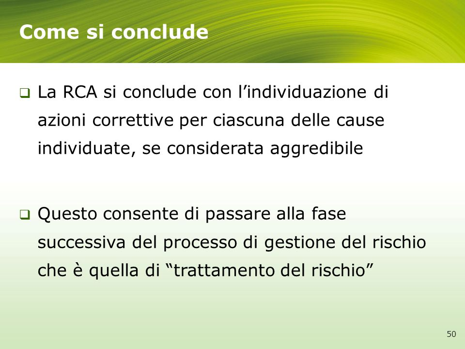 Come si conclude La RCA si conclude con l'individuazione di azioni correttive per ciascuna delle cause individuate, se considerata aggredibile.