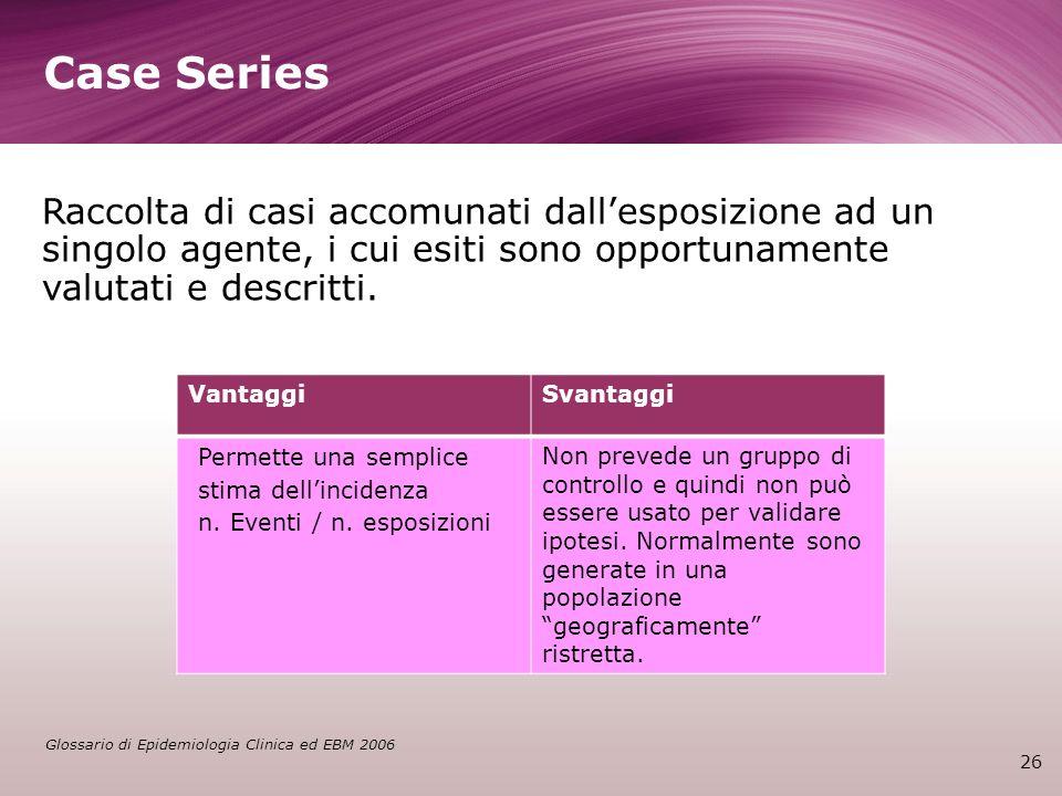 Case Series Raccolta di casi accomunati dall'esposizione ad un singolo agente, i cui esiti sono opportunamente valutati e descritti.