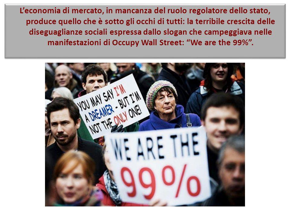 L'economia di mercato, in mancanza del ruolo regolatore dello stato, produce quello che è sotto gli occhi di tutti: la terribile crescita delle diseguaglianze sociali espressa dallo slogan che campeggiava nelle manifestazioni di Occupy Wall Street: We are the 99% .