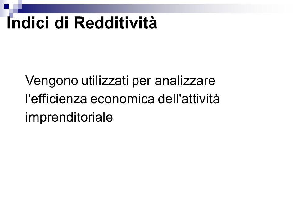 Indici di Redditività Vengono utilizzati per analizzare l efficienza economica dell attività imprenditoriale.