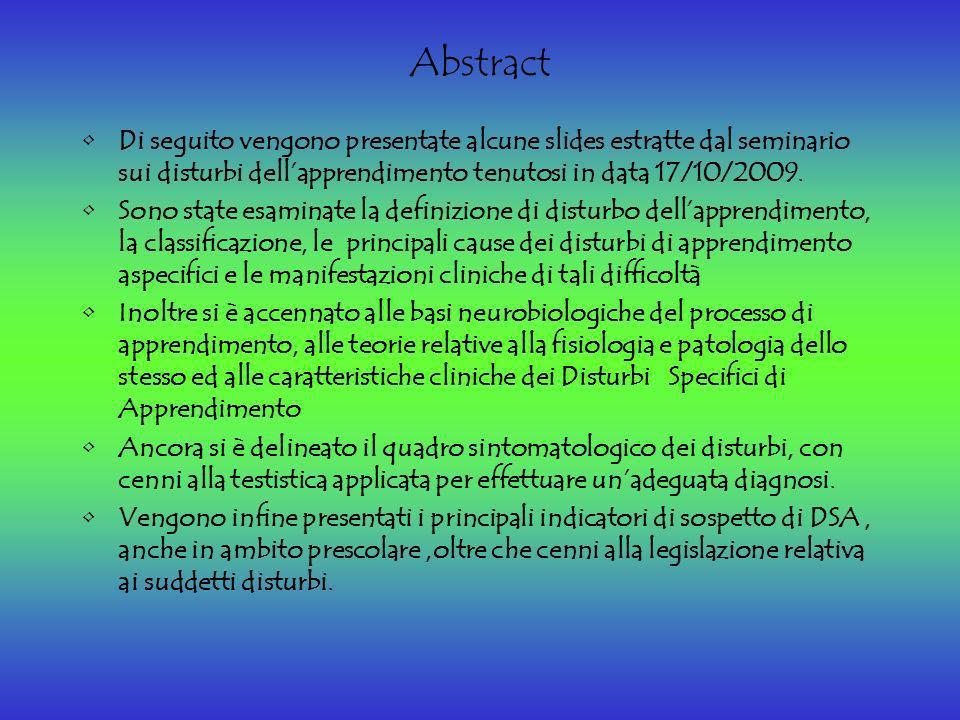 Abstract Di seguito vengono presentate alcune slides estratte dal seminario sui disturbi dell'apprendimento tenutosi in data 17/10/2009.