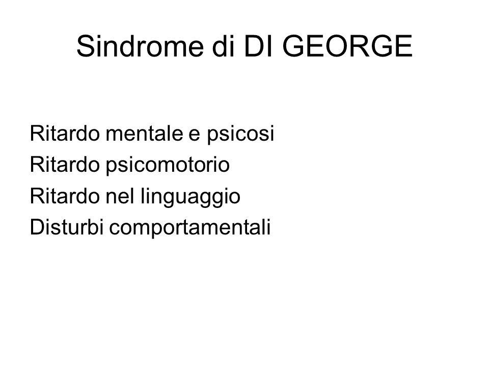 Sindrome di DI GEORGE Ritardo mentale e psicosi Ritardo psicomotorio