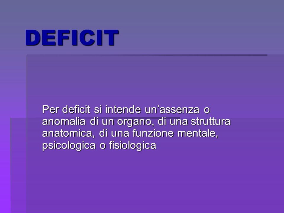 DEFICITPer deficit si intende un'assenza o anomalia di un organo, di una struttura anatomica, di una funzione mentale, psicologica o fisiologica.