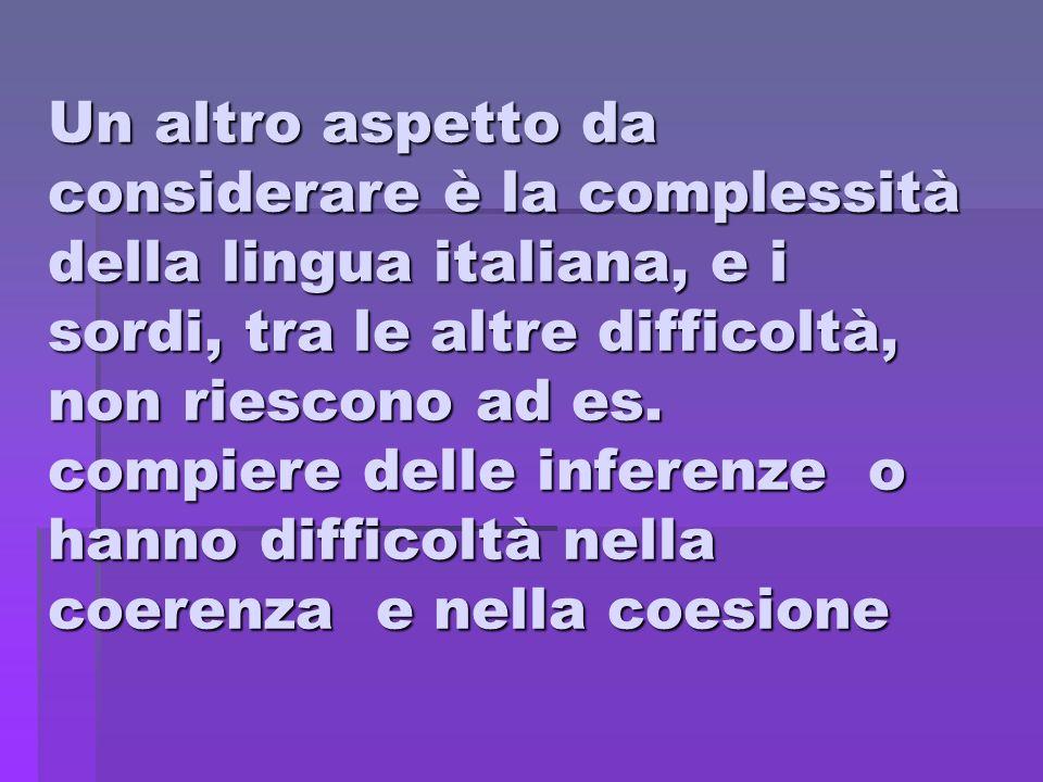 Un altro aspetto da considerare è la complessità della lingua italiana, e i sordi, tra le altre difficoltà, non riescono ad es.