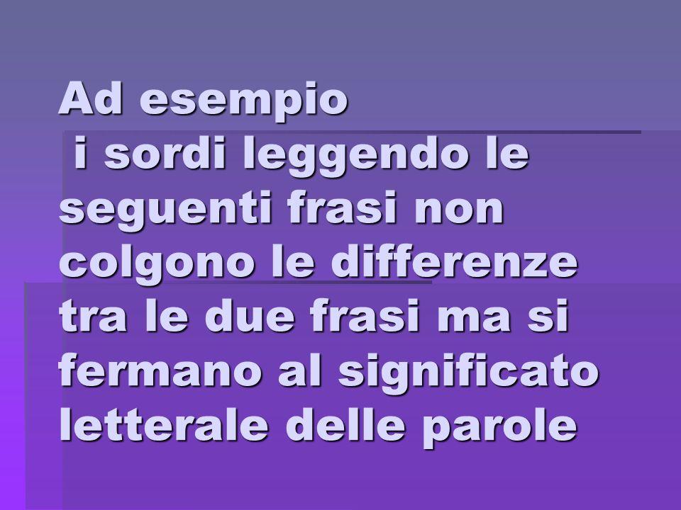 Ad esempio i sordi leggendo le seguenti frasi non colgono le differenze tra le due frasi ma si fermano al significato letterale delle parole