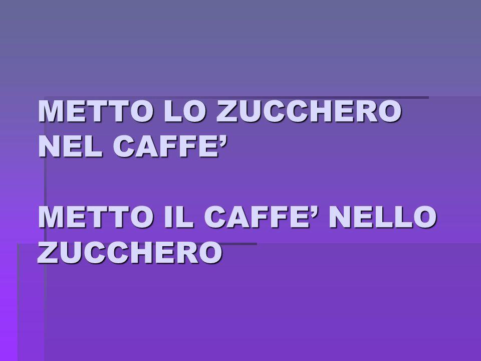 METTO LO ZUCCHERO NEL CAFFE' METTO IL CAFFE' NELLO ZUCCHERO
