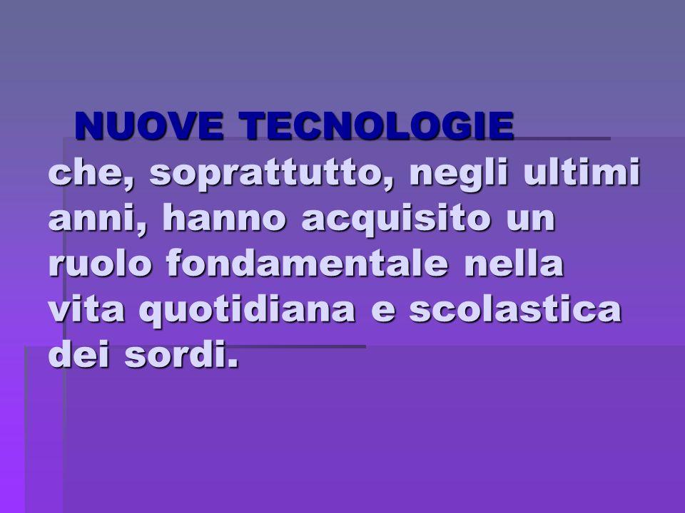 NUOVE TECNOLOGIE che, soprattutto, negli ultimi anni, hanno acquisito un ruolo fondamentale nella vita quotidiana e scolastica dei sordi.