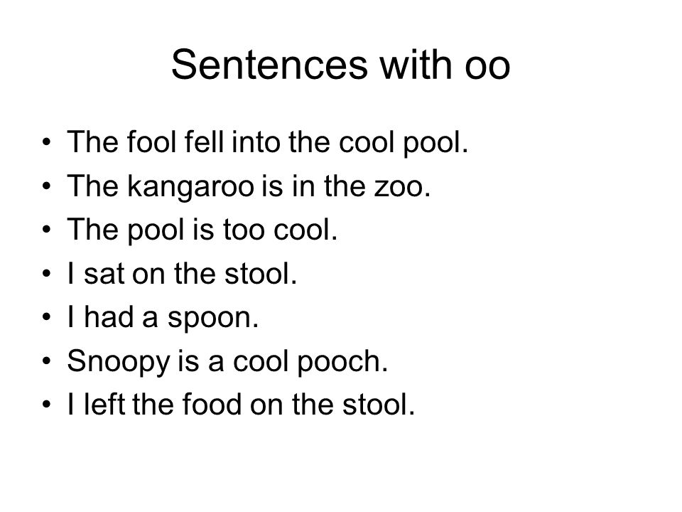 Sentences with oo The fool fell into the cool pool.