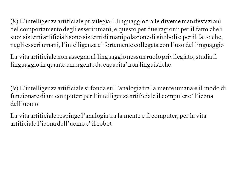 (8) L'intelligenza artificiale privilegia il linguaggio tra le diverse manifestazioni del comportamento degli esseri umani, e questo per due ragioni: per il fatto che i suoi sistemi artificiali sono sistemi di manipolazione di simboli e per il fatto che, negli esseri umani, l'intelligenza e' fortemente collegata con l'uso del linguaggio
