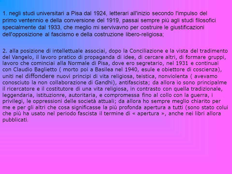 1. negli studi universitari a Pisa dal 1924, letterari all inizio secondo l impulso del primo ventennio e della conversione del 1919, passai sempre più agli studi filosofici specialmente dal 1933, che meglio mi servivavno per costruire le giustificazioni dell opposizione al fascismo e della costruzione libero-religiosa;