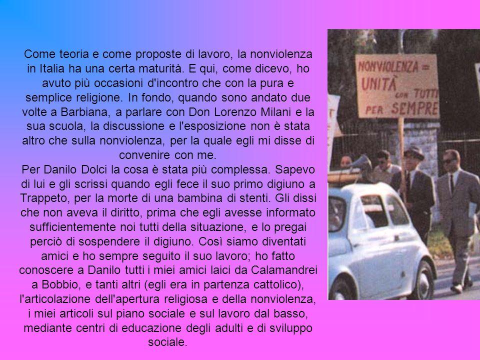 Come teoria e come proposte di lavoro, la nonviolenza in Italia ha una certa maturità. E qui, come dicevo, ho avuto più occasioni d incontro che con la pura e semplice religione. In fondo, quando sono andato due volte a Barbiana, a parlare con Don Lorenzo Milani e la sua scuola, la discussione e l esposizione non è stata altro che sulla nonviolenza, per la quale egli mi disse di convenire con me.