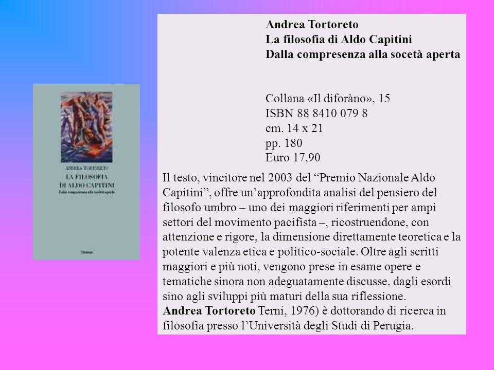 Andrea Tortoreto La filosofia di Aldo Capitini Dalla compresenza alla socetà aperta Collana «Il diforàno», 15 ISBN 88 8410 079 8 cm. 14 x 21 pp. 180 Euro 17,90