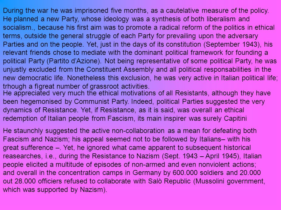 During the war he was imprisoned five months, as a cautelative measure of the policy. He planned a new Party, whose ideology was a synthesis of both liberalism and socialism., because his first aim was to promote a radical reform of the politics in ethical terms, outside the general struggle of each Party for prevailing upon the adversary Parties and on the people. Yet, just in the days of its constitution (September 1943), his relevant friends chose to mediate with the dominant political framework for founding a political Party (Partito d'Azione). Not being representative of some political Party, he was unjustly excluded from the Constituent Assembly and all political responsabilities in the new democratic life. Nonetheless this exclusion, he was very active in Italian political life; trhough a fìgreat number of grassroot activities.