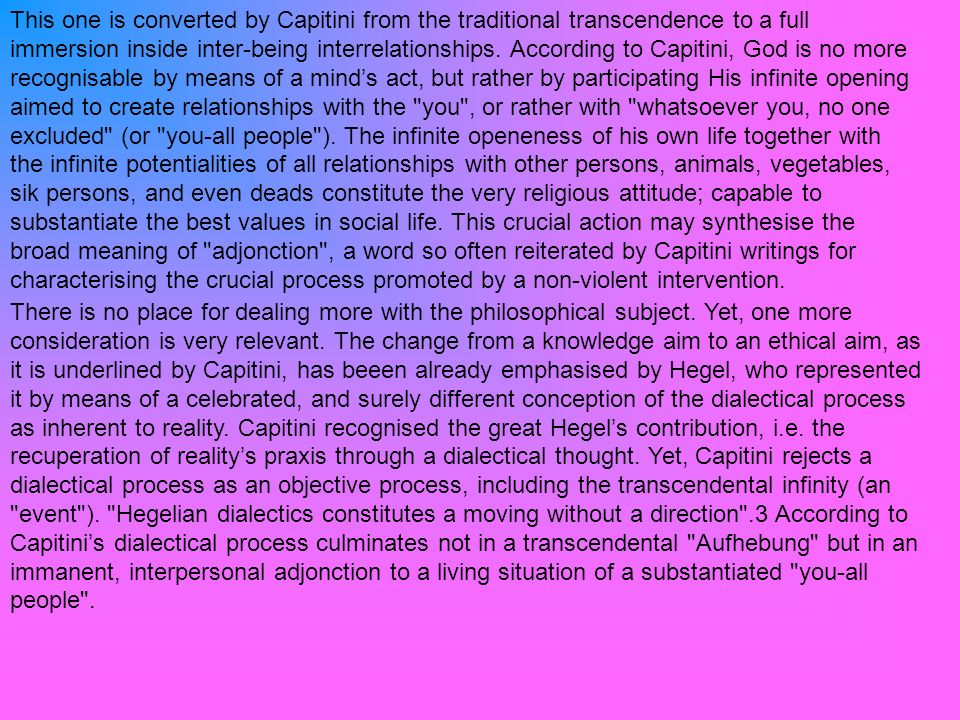 This one is converted by Capitini from the traditional transcendence to a full immersion inside inter-being interrelationships. According to Capitini, God is no more recognisable by means of a mind's act, but rather by participating His infinite opening aimed to create relationships with the you , or rather with whatsoever you, no one excluded (or you-all people ). The infinite openeness of his own life together with the infinite potentialities of all relationships with other persons, animals, vegetables, sik persons, and even deads constitute the very religious attitude; capable to substantiate the best values in social life. This crucial action may synthesise the broad meaning of adjonction , a word so often reiterated by Capitini writings for characterising the crucial process promoted by a non-violent intervention.