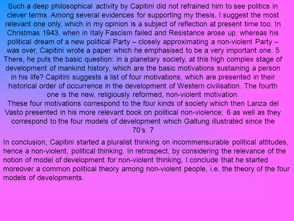 Such a deep philosophical activity by Capitini did not refrained him to see politics in clever terms. Among several evidences for supporting my thesis, I suggest the most relevant one only, which in my opinion is a subject of reflection at present time too. In Christmas 1943, when in Italy Fascism failed and Resistance arose up, whereas his political dream of a new political Party – closely approximating a non-violent Party – was over, Capitini wrote a paper which he emphasised to be a very important one. 5 There, he puts the basic question: in a planetary society, at this high complex stage of development of mankind history, which are the basic motivations sustaining a person in his life Capitini suggests a list of four motivations, which are presented in their historical order of occurrence in the development of Western civilisation. The fourth one is the new, religiously reformed, non-violent motivation.