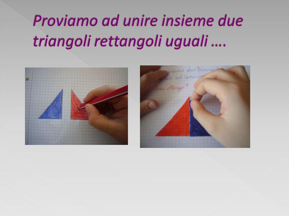 Proviamo ad unire insieme due triangoli rettangoli uguali ….