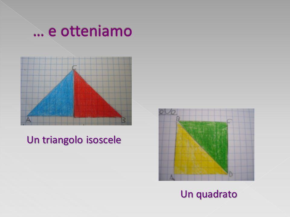 … e otteniamo Un triangolo isoscele Un quadrato