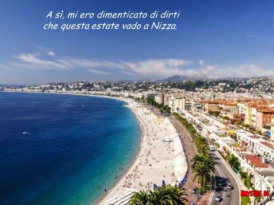 A sì, mi ero dimenticato di dirti che questa estate vado a Nizza.