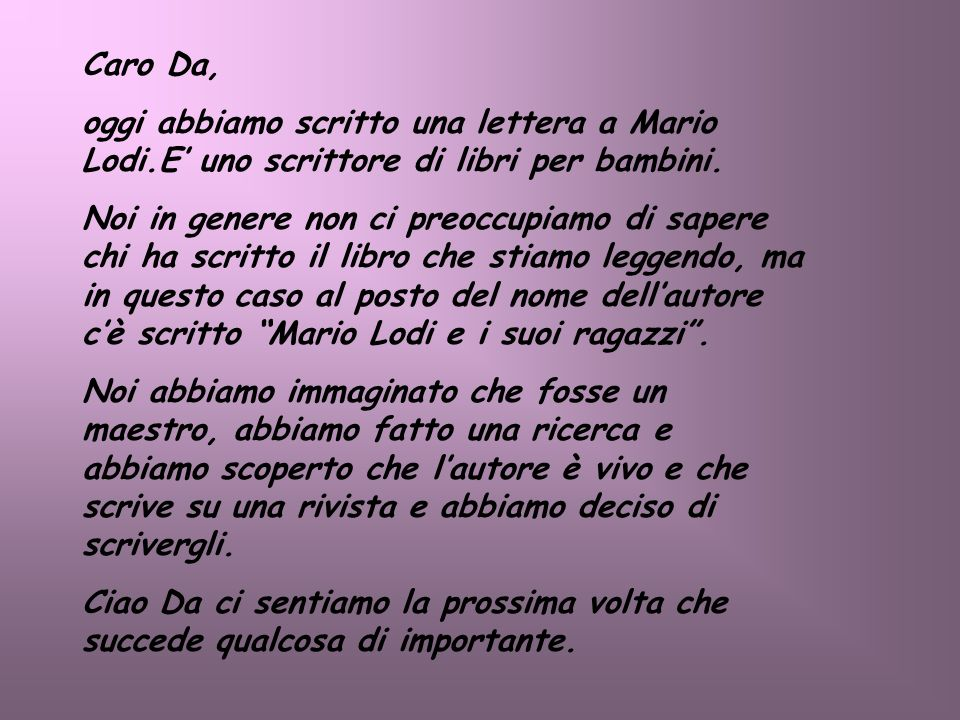 Caro Da, oggi abbiamo scritto una lettera a Mario Lodi.E' uno scrittore di libri per bambini.