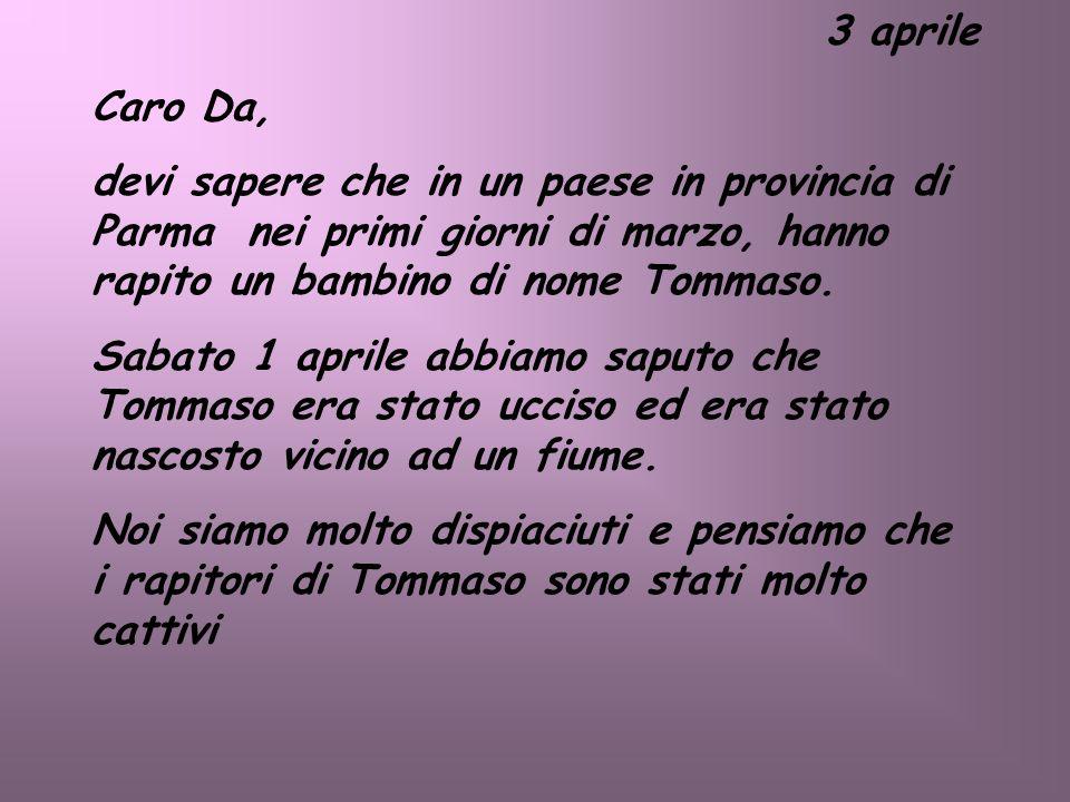 3 aprile Caro Da, devi sapere che in un paese in provincia di Parma nei primi giorni di marzo, hanno rapito un bambino di nome Tommaso.