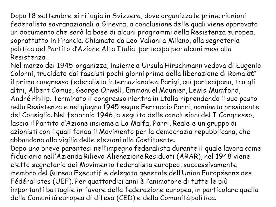 Dopo l'8 settembre si rifugia in Svizzera, dove organizza le prime riunioni federalista sovranazionali a Ginevra, a conclusione delle quali viene approvato un documento che sarà la base di alcuni programmi della Resistenza europea, soprattutto in Francia.