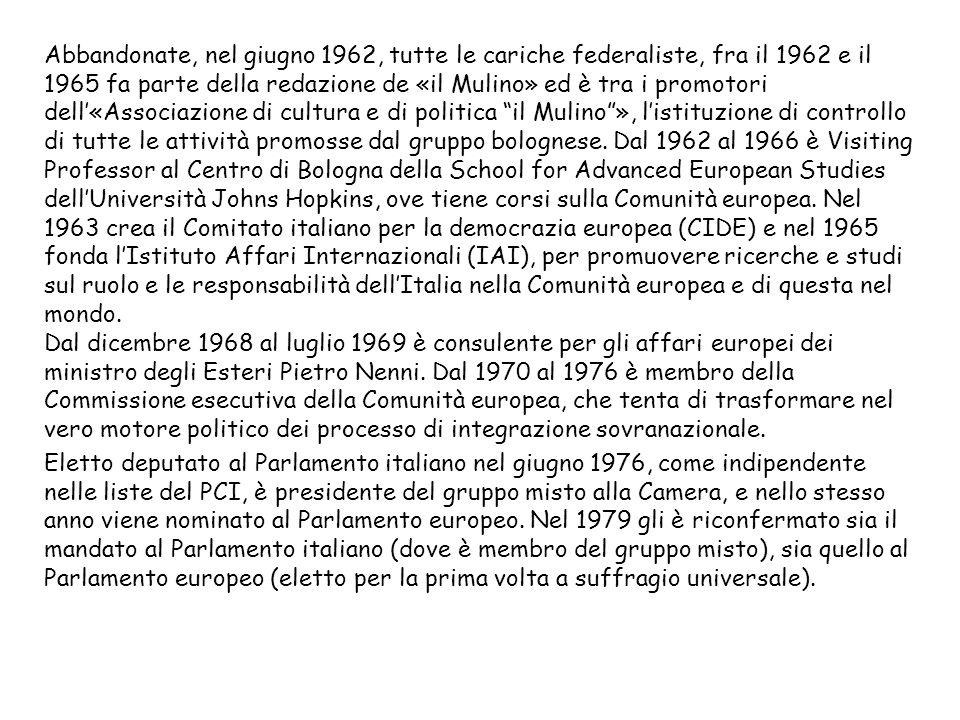 Abbandonate, nel giugno 1962, tutte le cariche federaliste, fra il 1962 e il 1965 fa parte della redazione de «il Mulino» ed è tra i promotori dell'«Associazione di cultura e di politica il Mulino », l'istituzione di controllo di tutte le attività promosse dal gruppo bolognese. Dal 1962 al 1966 è Visiting Professor al Centro di Bologna della School for Advanced European Studies dell'Università Johns Hopkins, ove tiene corsi sulla Comunità europea. Nel 1963 crea il Comitato italiano per la democrazia europea (CIDE) e nel 1965 fonda l'Istituto Affari Internazionali (IAI), per promuovere ricerche e studi sul ruolo e le responsabilità dell'Italia nella Comunità europea e di questa nel mondo. Dal dicembre 1968 al luglio 1969 è consulente per gli affari europei dei ministro degli Esteri Pietro Nenni. Dal 1970 al 1976 è membro della Commissione esecutiva della Comunità europea, che tenta di trasformare nel vero motore politico dei processo di integrazione sovranazionale.