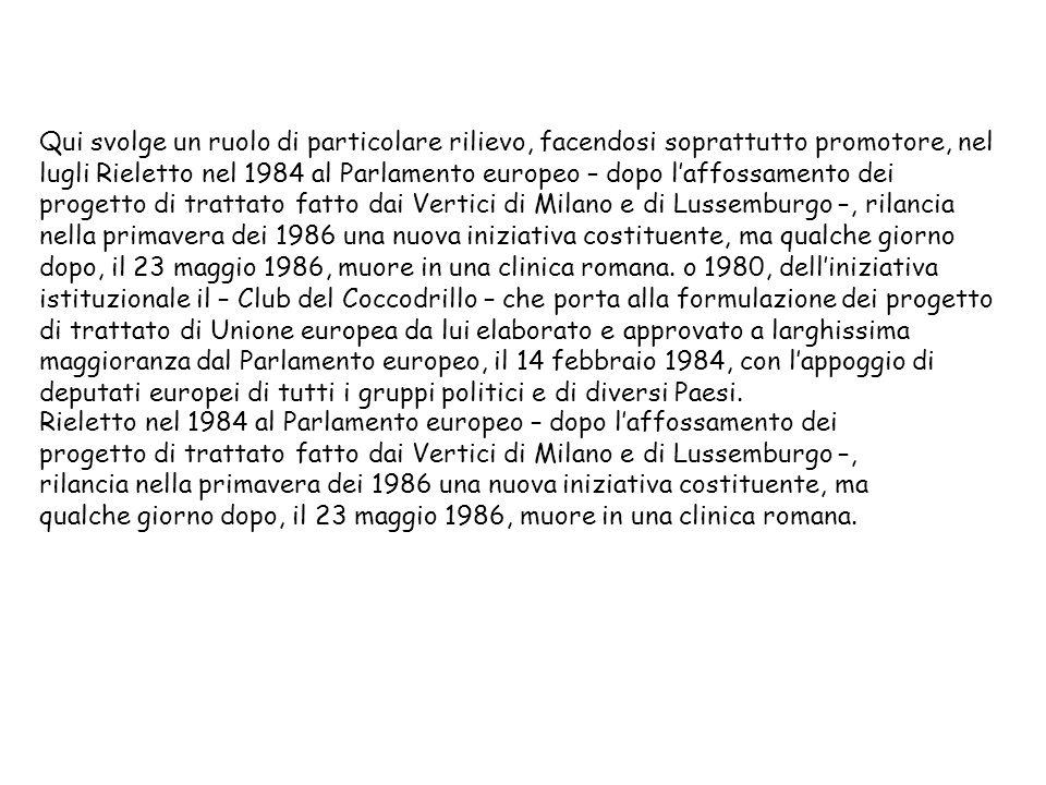 Qui svolge un ruolo di particolare rilievo, facendosi soprattutto promotore, nel lugli Rieletto nel 1984 al Parlamento europeo – dopo l'affossamento dei progetto di trattato fatto dai Vertici di Milano e di Lussemburgo –, rilancia nella primavera dei 1986 una nuova iniziativa costituente, ma qualche giorno dopo, il 23 maggio 1986, muore in una clinica romana. o 1980, dell'iniziativa istituzionale il – Club del Coccodrillo – che porta alla formulazione dei progetto di trattato di Unione europea da lui elaborato e approvato a larghissima maggioranza dal Parlamento europeo, il 14 febbraio 1984, con l'appoggio di deputati europei di tutti i gruppi politici e di diversi Paesi.
