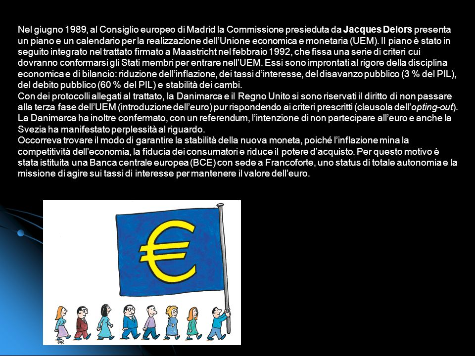 Nel giugno 1989, al Consiglio europeo di Madrid la Commissione presieduta da Jacques Delors presenta un piano e un calendario per la realizzazione dell'Unione economica e monetaria (UEM). Il piano è stato in seguito integrato nel trattato firmato a Maastricht nel febbraio 1992, che fissa una serie di criteri cui dovranno conformarsi gli Stati membri per entrare nell'UEM. Essi sono improntati al rigore della disciplina economica e di bilancio: riduzione dell'inflazione, dei tassi d'interesse, del disavanzo pubblico (3 % del PIL), del debito pubblico (60 % del PIL) e stabilità dei cambi.