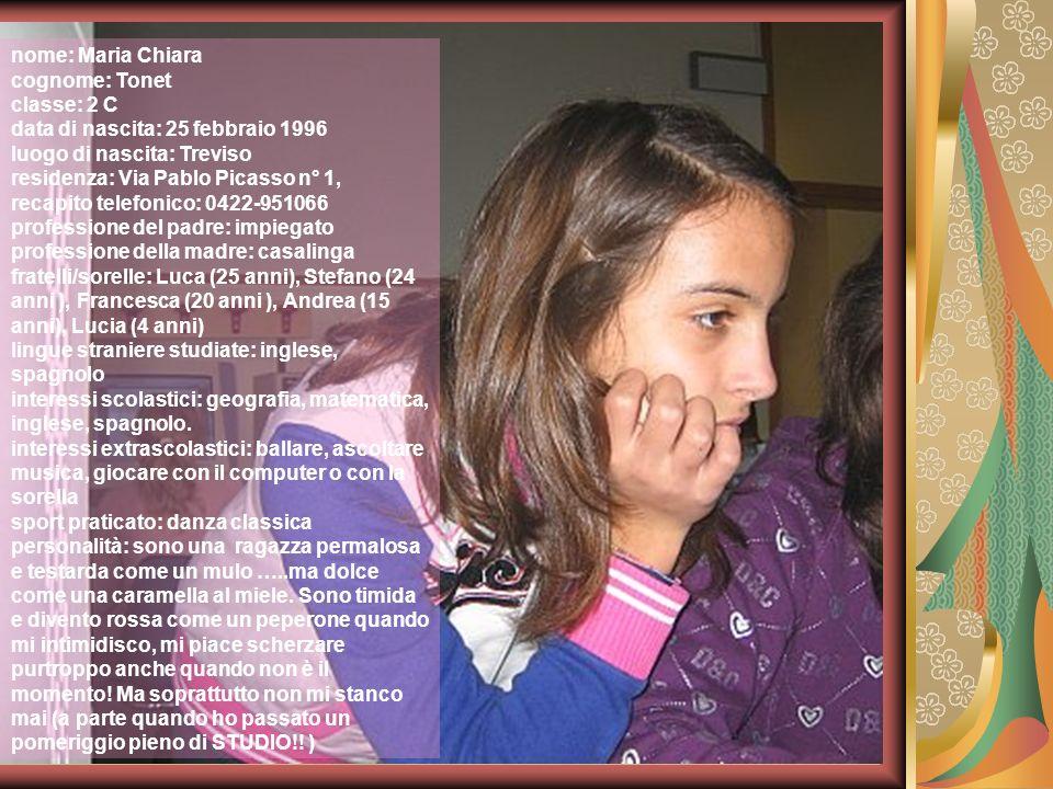 nome: Maria Chiara cognome: Tonet. classe: 2 C. data di nascita: 25 febbraio 1996. luogo di nascita: Treviso.