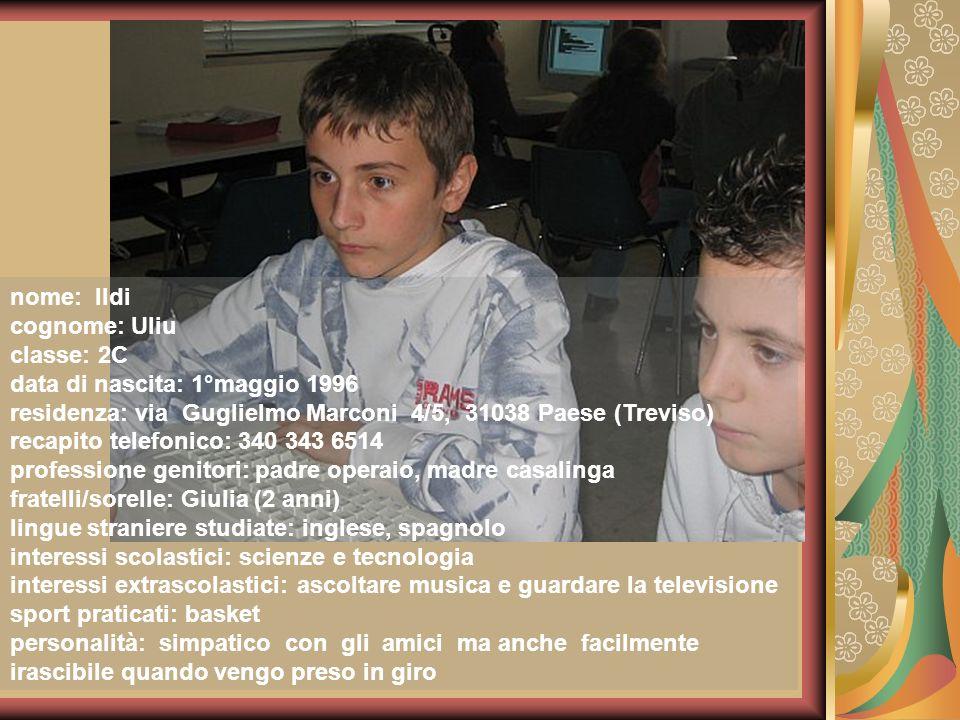 nome: Ildi cognome: Uliu. classe: 2C. data di nascita: 1°maggio 1996. residenza: via Guglielmo Marconi 4/5, 31038 Paese (Treviso)