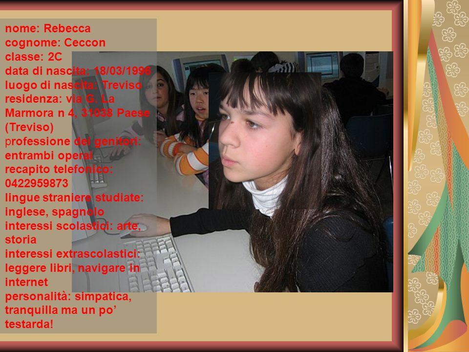 nome: Rebecca cognome: Ceccon. classe: 2C. data di nascita: 18/03/1996. luogo di nascita: Treviso.