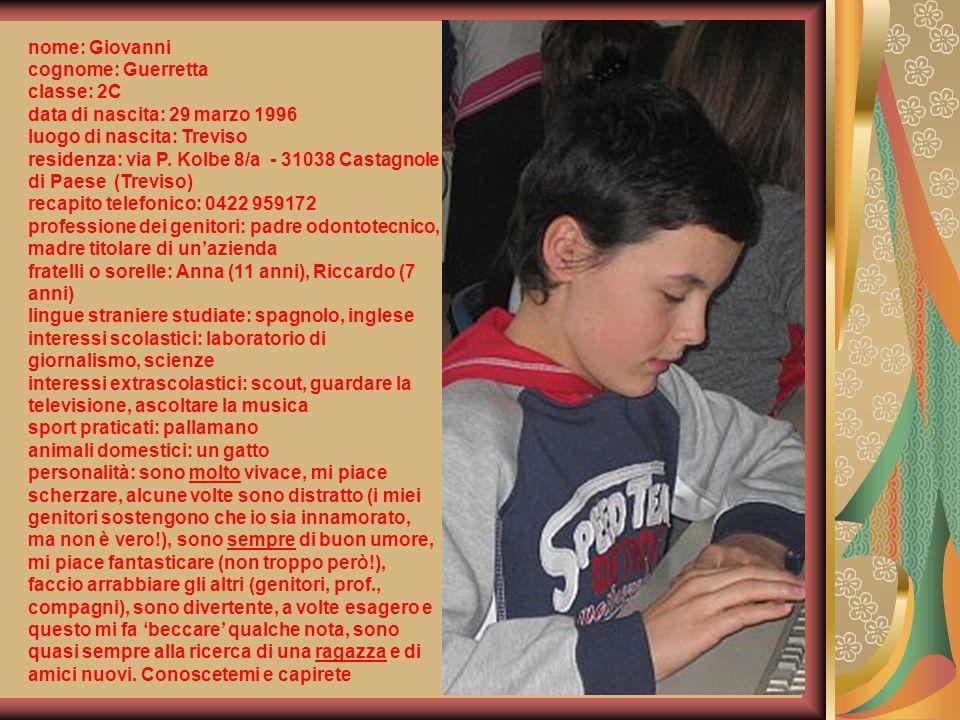 nome: Giovanni cognome: Guerretta. classe: 2C. data di nascita: 29 marzo 1996. luogo di nascita: Treviso.