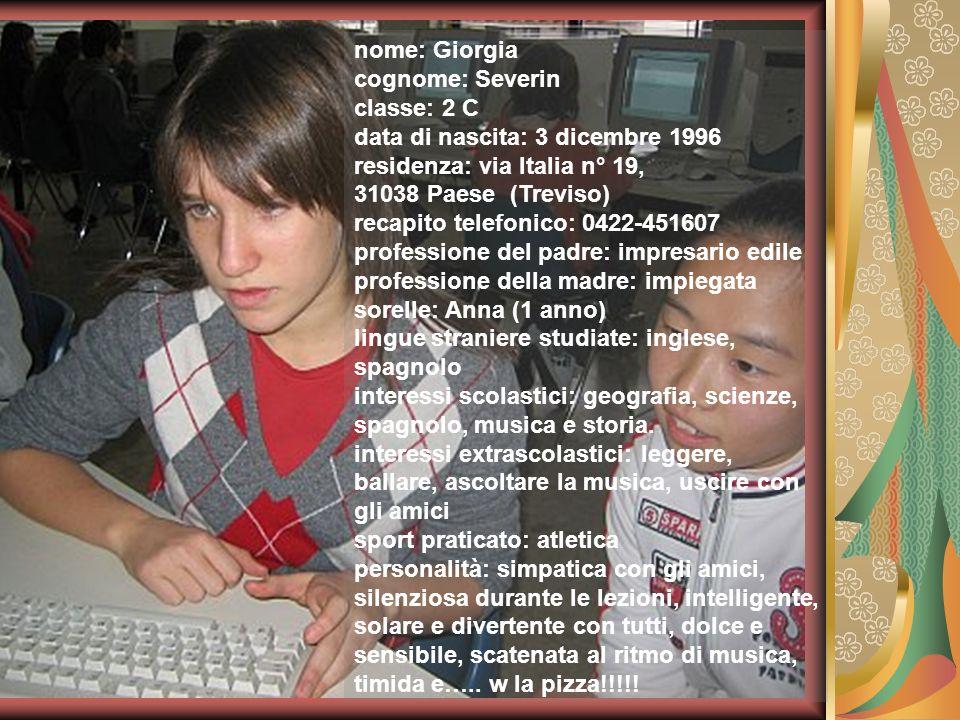nome: Giorgia cognome: Severin. classe: 2 C. data di nascita: 3 dicembre 1996. residenza: via Italia n° 19,