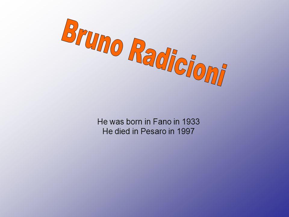 Bruno Radicioni He was born in Fano in 1933 He died in Pesaro in 1997