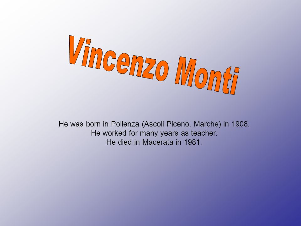 Vincenzo Monti He was born in Pollenza (Ascoli Piceno, Marche) in 1908. He worked for many years as teacher.