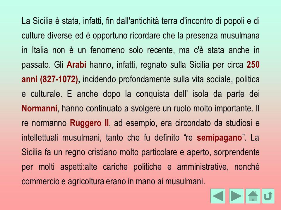 La Sicilia è stata, infatti, fin dall antichità terra d incontro di popoli e di culture diverse, ed è opportuno ricordare che la presenza musulmana in Italia non è un fenomeno solo recente, ma c è stata anche in passato.