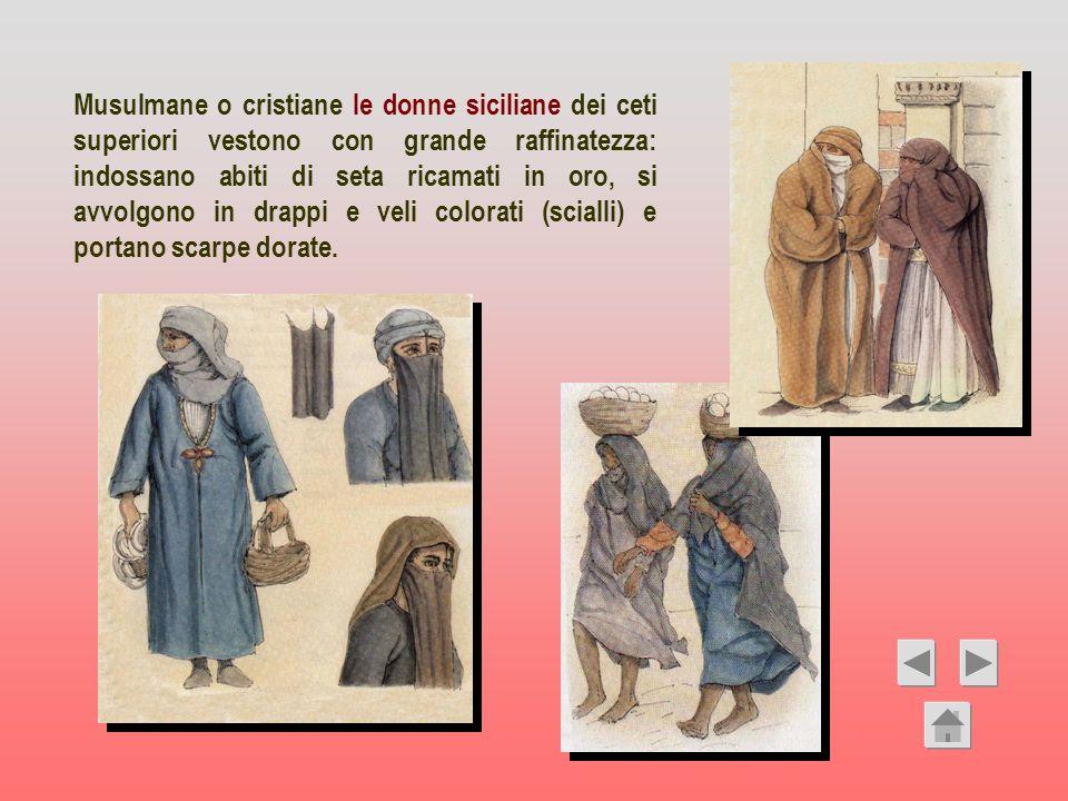 Musulmane o cristiane le donne siciliane dei ceti superiori vestono con grande raffinatezza: indossano abiti di seta ricamati in oro, si avvolgono in drappi e veli colorati (scialli) e portano scarpe dorate.