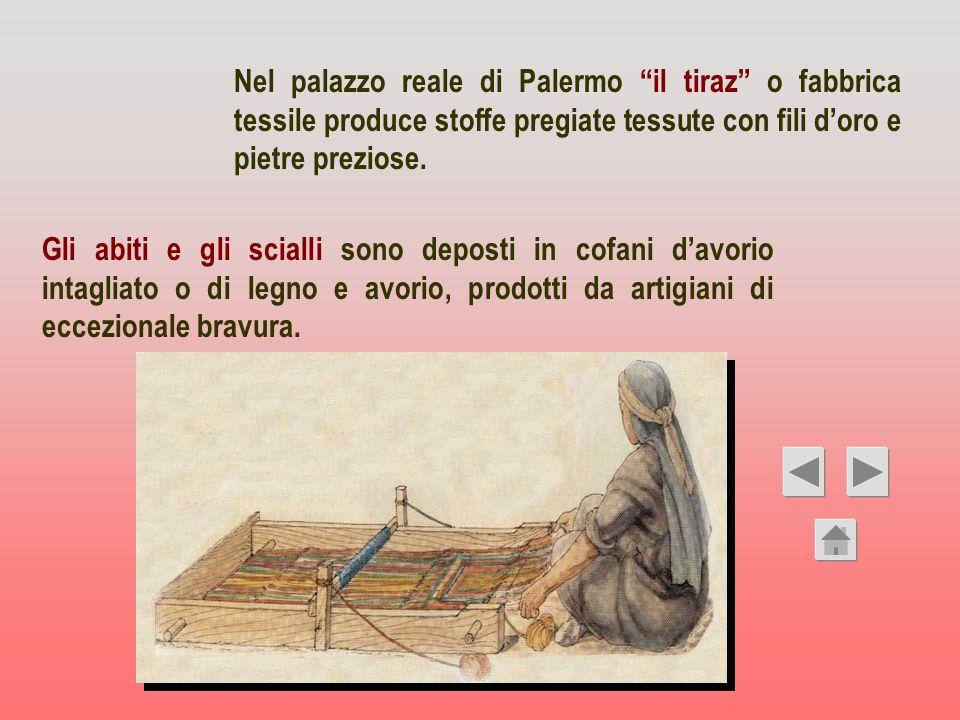 Nel palazzo reale di Palermo il tiraz o fabbrica tessile produce stoffe pregiate tessute con fili d'oro e pietre preziose.