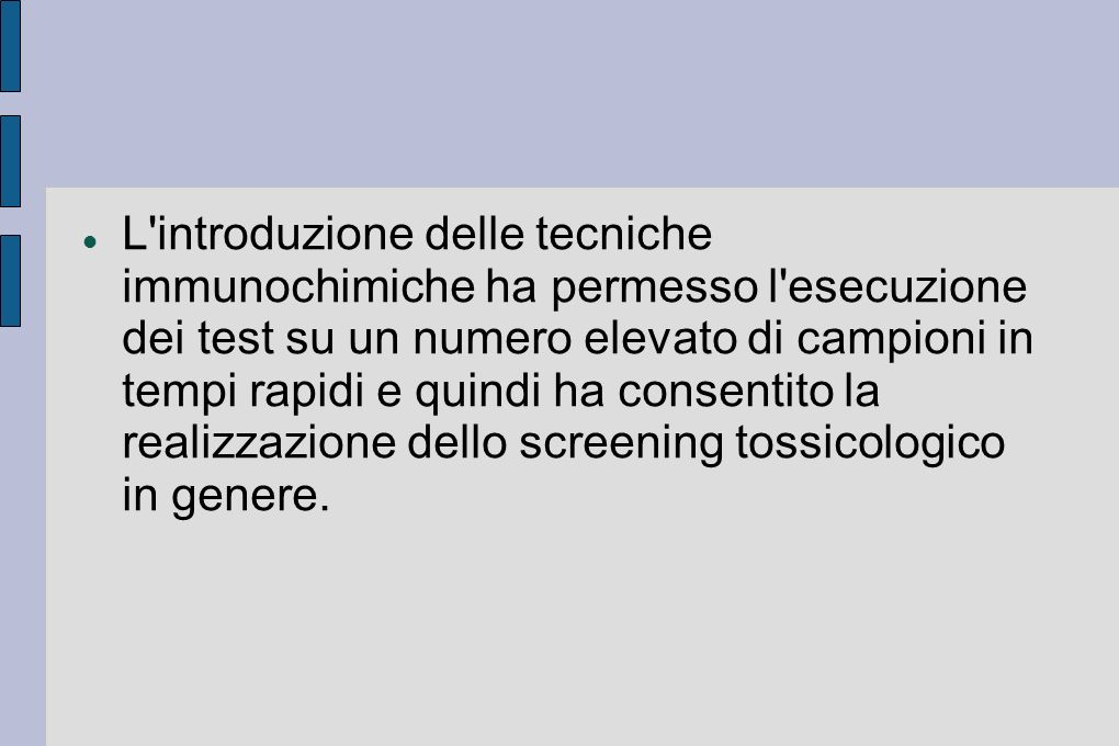 L introduzione delle tecniche immunochimiche ha permesso l esecuzione dei test su un numero elevato di campioni in tempi rapidi e quindi ha consentito la realizzazione dello screening tossicologico in genere.