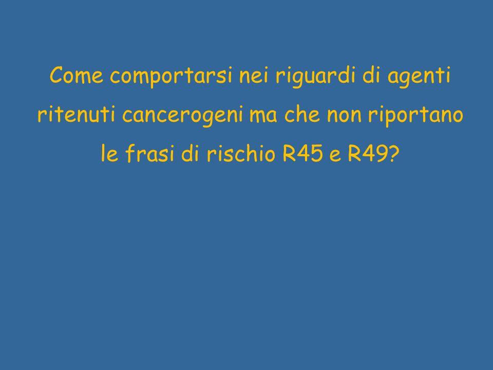 Come comportarsi nei riguardi di agenti ritenuti cancerogeni ma che non riportano le frasi di rischio R45 e R49