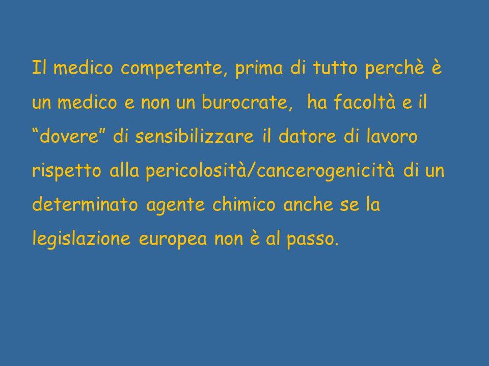 Il medico competente, prima di tutto perchè è un medico e non un burocrate, ha facoltà e il dovere di sensibilizzare il datore di lavoro rispetto alla pericolosità/cancerogenicità di un determinato agente chimico anche se la legislazione europea non è al passo.