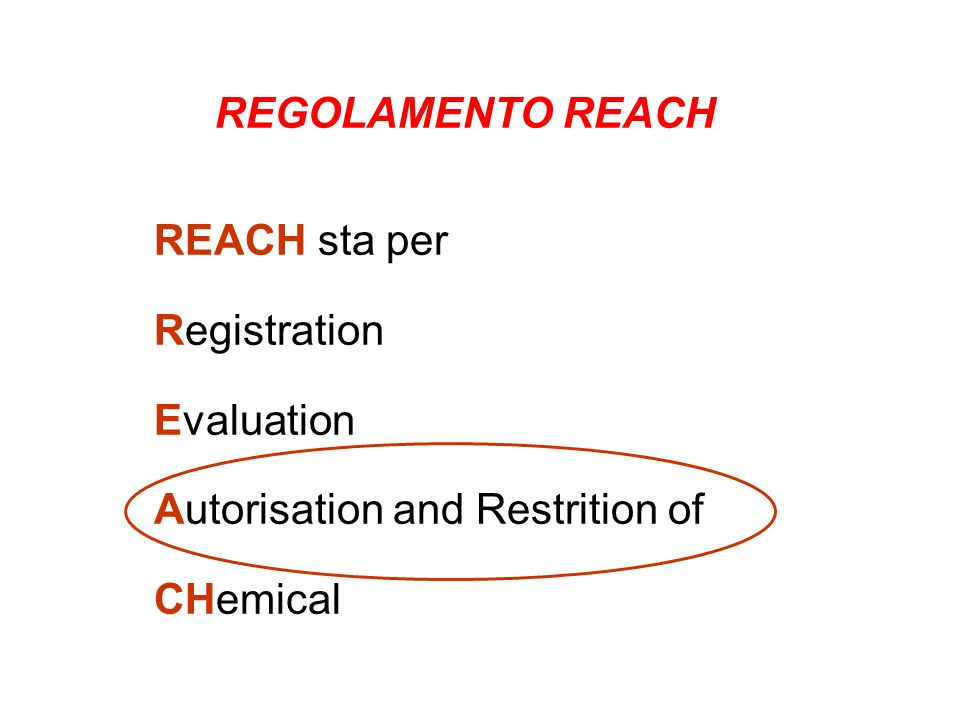 REGOLAMENTO REACH REACH sta per Registration Evaluation Autorisation and Restrition of CHemical