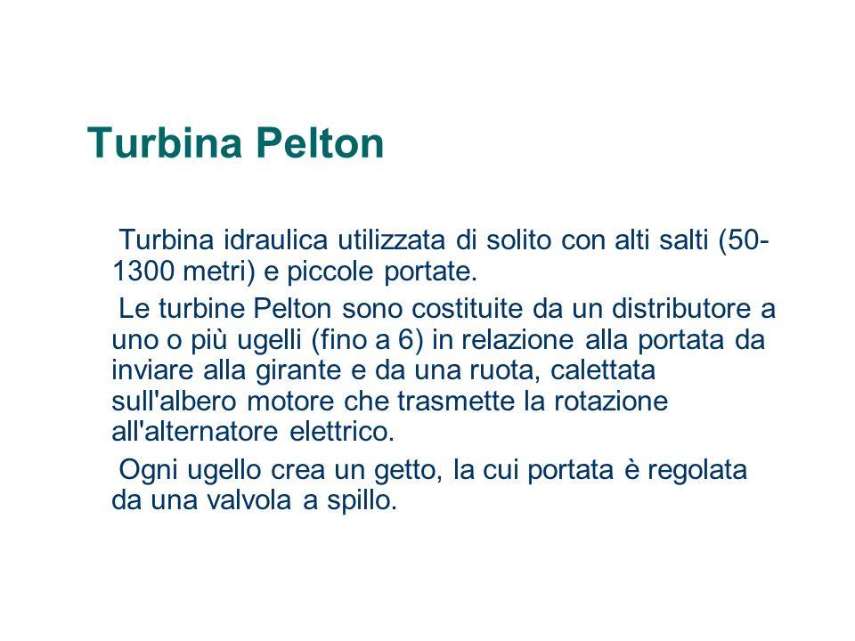 Turbina Pelton Turbina idraulica utilizzata di solito con alti salti (50-1300 metri) e piccole portate.