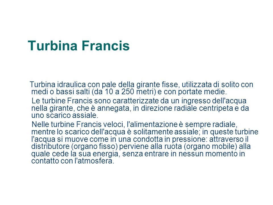 Turbina Francis Turbina idraulica con pale della girante fisse, utilizzata di solito con medi o bassi salti (da 10 a 250 metri) e con portate medie.