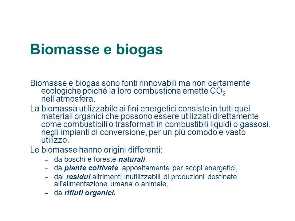 Biomasse e biogas Biomasse e biogas sono fonti rinnovabili ma non certamente ecologiche poiché la loro combustione emette CO2 nell'atmosfera.