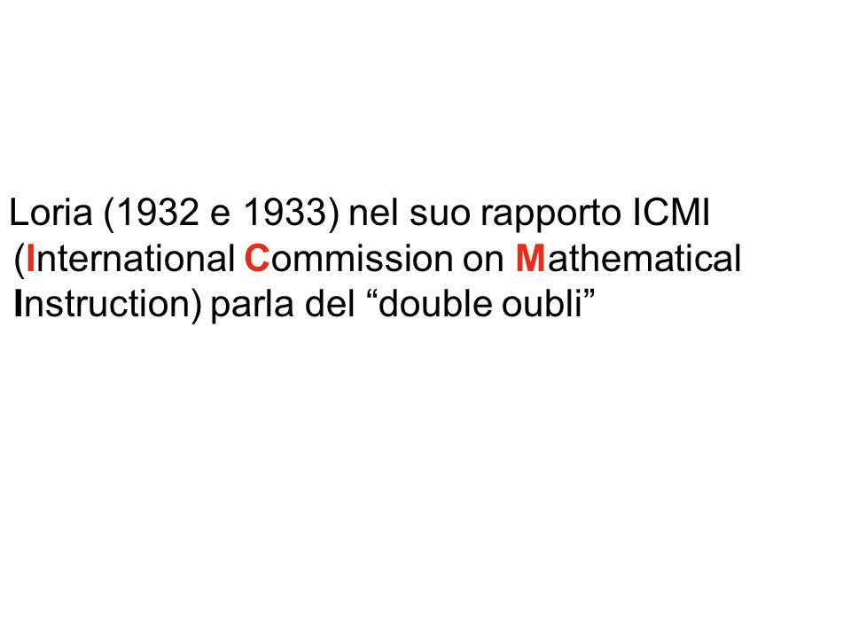Loria (1932 e 1933) nel suo rapporto ICMI (International Commission on Mathematical Instruction) parla del double oubli