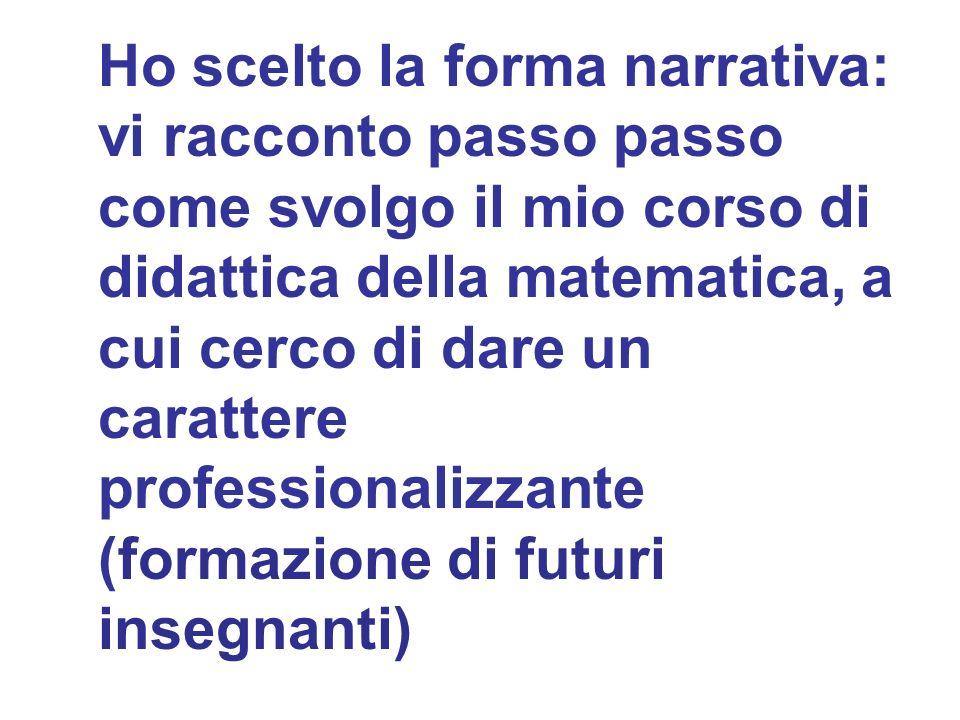 Ho scelto la forma narrativa: vi racconto passo passo come svolgo il mio corso di didattica della matematica, a cui cerco di dare un carattere professionalizzante (formazione di futuri insegnanti)