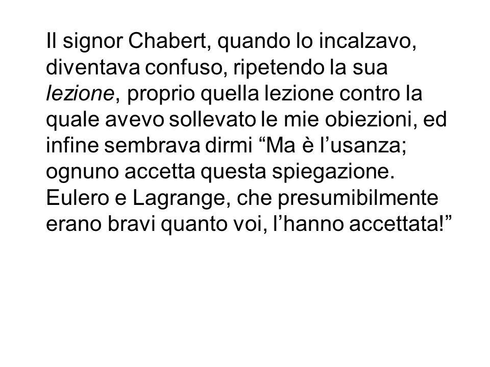 Il signor Chabert, quando lo incalzavo, diventava confuso, ripetendo la sua lezione, proprio quella lezione contro la quale avevo sollevato le mie obiezioni, ed infine sembrava dirmi Ma è l'usanza; ognuno accetta questa spiegazione.