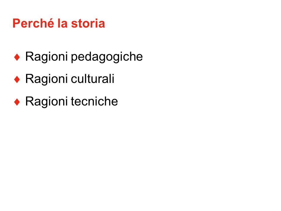 Perché la storia  Ragioni pedagogiche  Ragioni culturali  Ragioni tecniche